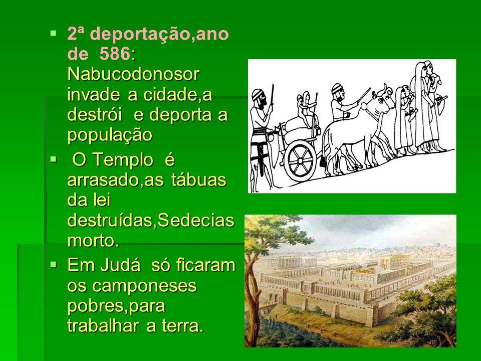 : Nabucodonosor invade a cidade,a destrói e deporta a população 2ª deportação,ano de 586: Nabucodonosor invade a cidade,a destrói e deporta a população O Templo é arrasado,as tábuas da lei destruídas,Sedecias morto.