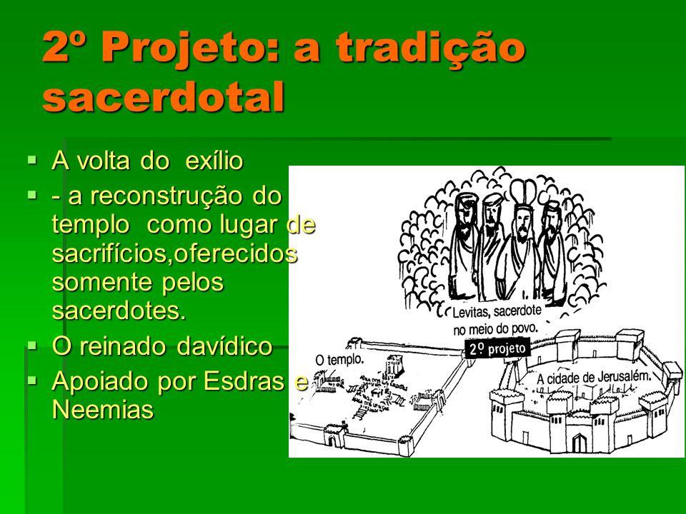 2º Projeto: a tradição sacerdotal A volta do exílio A volta do exílio - a reconstrução do templo como lugar de sacrifícios,oferecidos somente pelos sacerdotes.