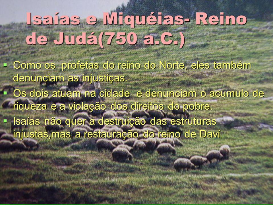 Isaías e Miquéias- Reino de Judá(750 a.C.) Como os profetas do reino do Norte, eles também denunciam as injustiças. Como os profetas do reino do Norte