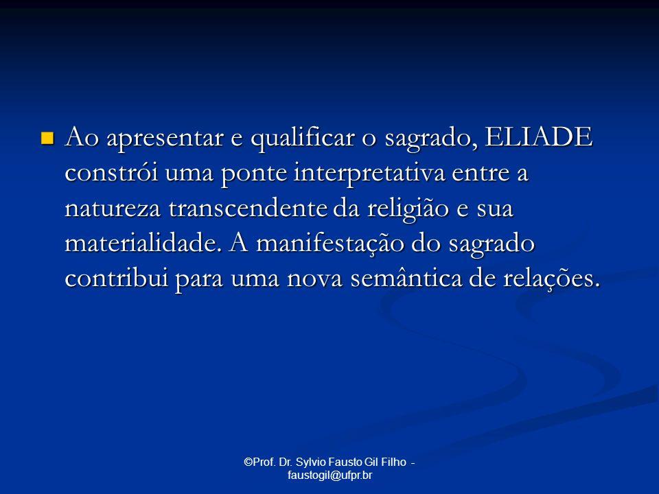 ©Prof. Dr. Sylvio Fausto Gil Filho - faustogil@ufpr.br Ao apresentar e qualificar o sagrado, ELIADE constrói uma ponte interpretativa entre a natureza