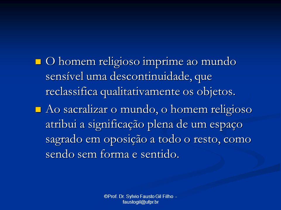 ©Prof. Dr. Sylvio Fausto Gil Filho - faustogil@ufpr.br O homem religioso imprime ao mundo sensível uma descontinuidade, que reclassifica qualitativame