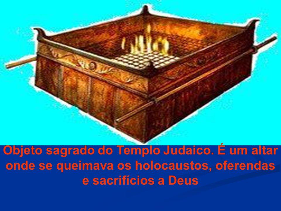 Objeto sagrado do Templo Judaico. É um altar onde se queimava os holocaustos, oferendas e sacrifícios a Deus