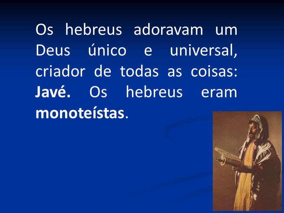 Os hebreus adoravam um Deus único e universal, criador de todas as coisas: Javé. Os hebreus eram monoteístas. Tora