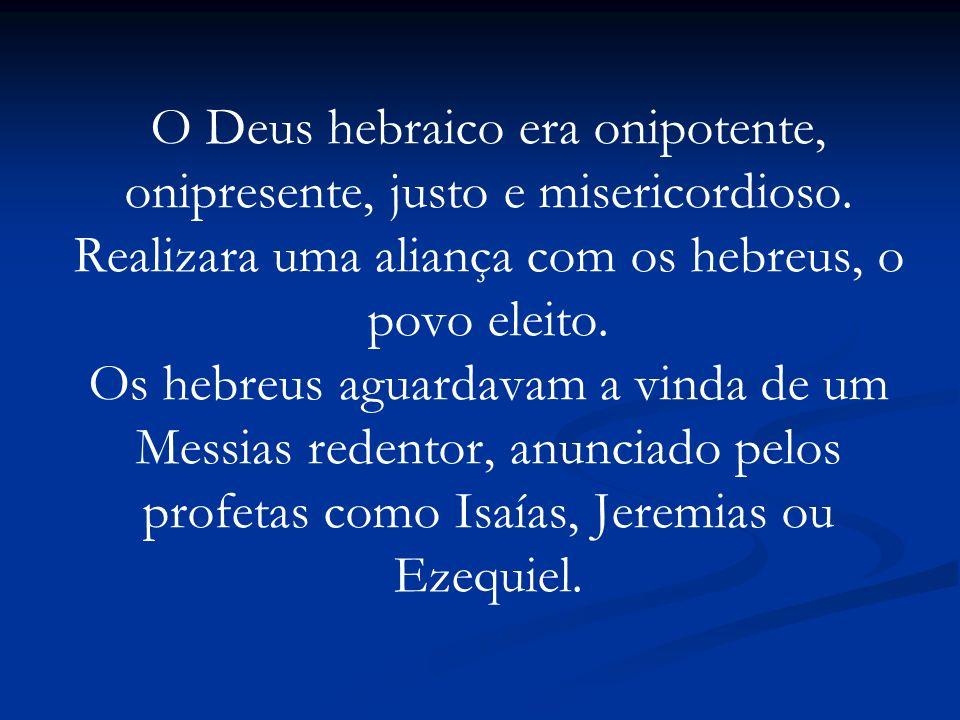 O Deus hebraico era onipotente, onipresente, justo e misericordioso. Realizara uma aliança com os hebreus, o povo eleito. Os hebreus aguardavam a vind