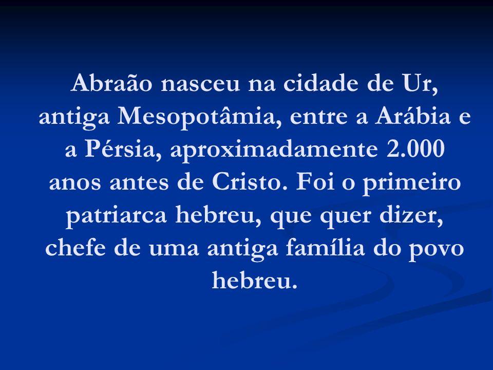 Abraão nasceu na cidade de Ur, antiga Mesopotâmia, entre a Arábia e a Pérsia, aproximadamente 2.000 anos antes de Cristo. Foi o primeiro patriarca heb