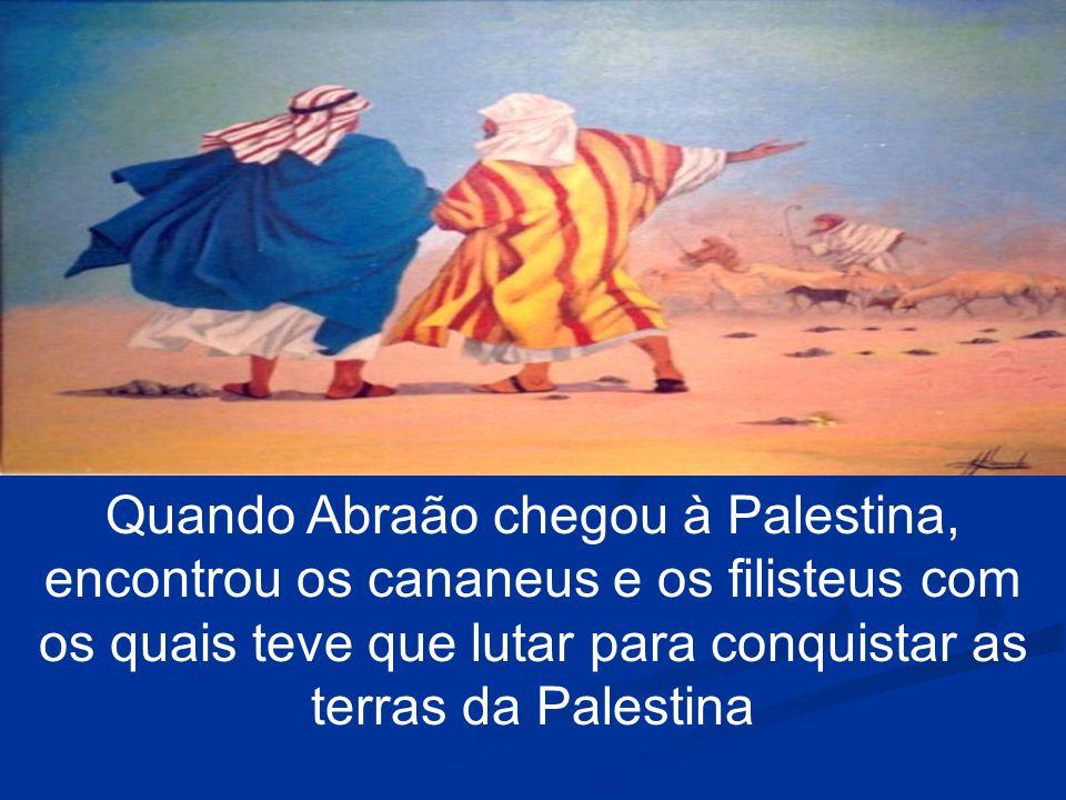 Quando Abraão chegou à Palestina, encontrou os cananeus e os filisteus com os quais teve que lutar para conquistar as terras da Palestina