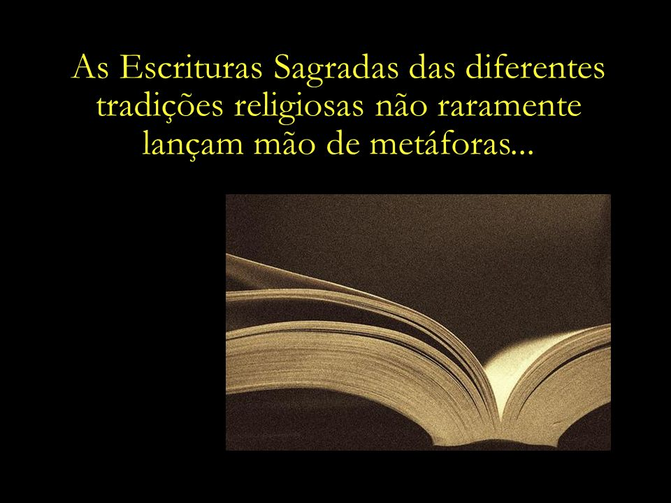 As Escrituras Sagradas das diferentes tradições religiosas não raramente lançam mão de metáforas...