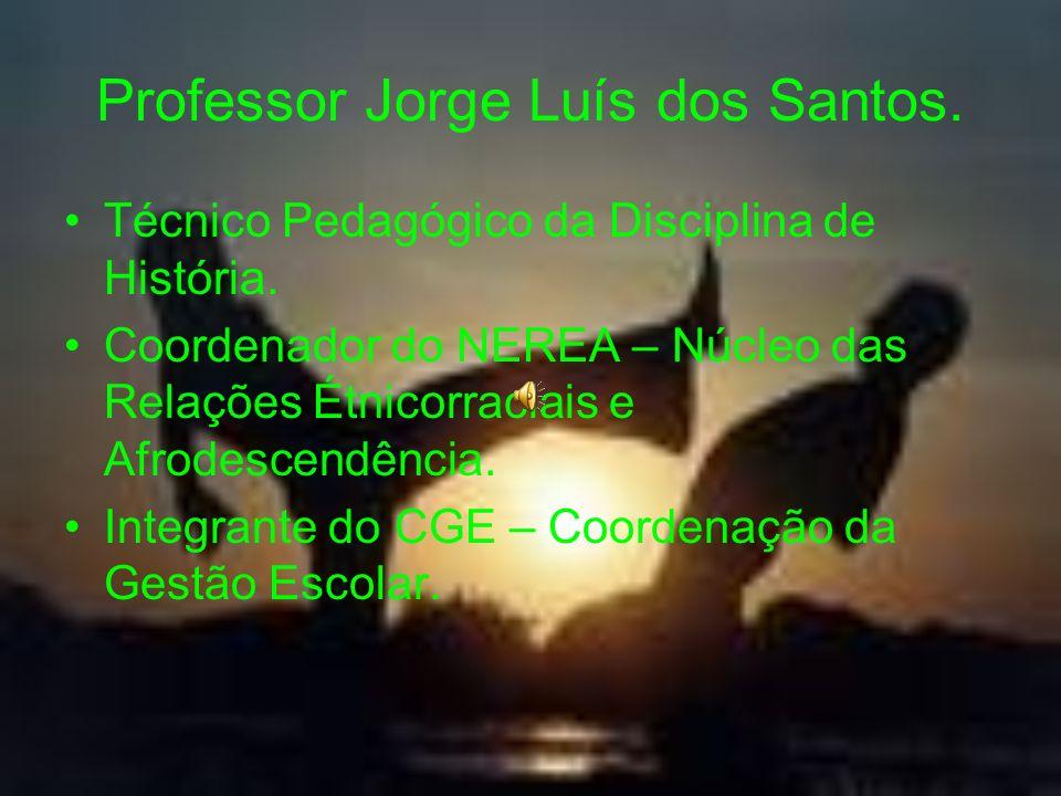 Professor Jorge Luís dos Santos. Técnico Pedagógico da Disciplina de História. Coordenador do NEREA – Núcleo das Relações Étnicorraciais e Afrodescend