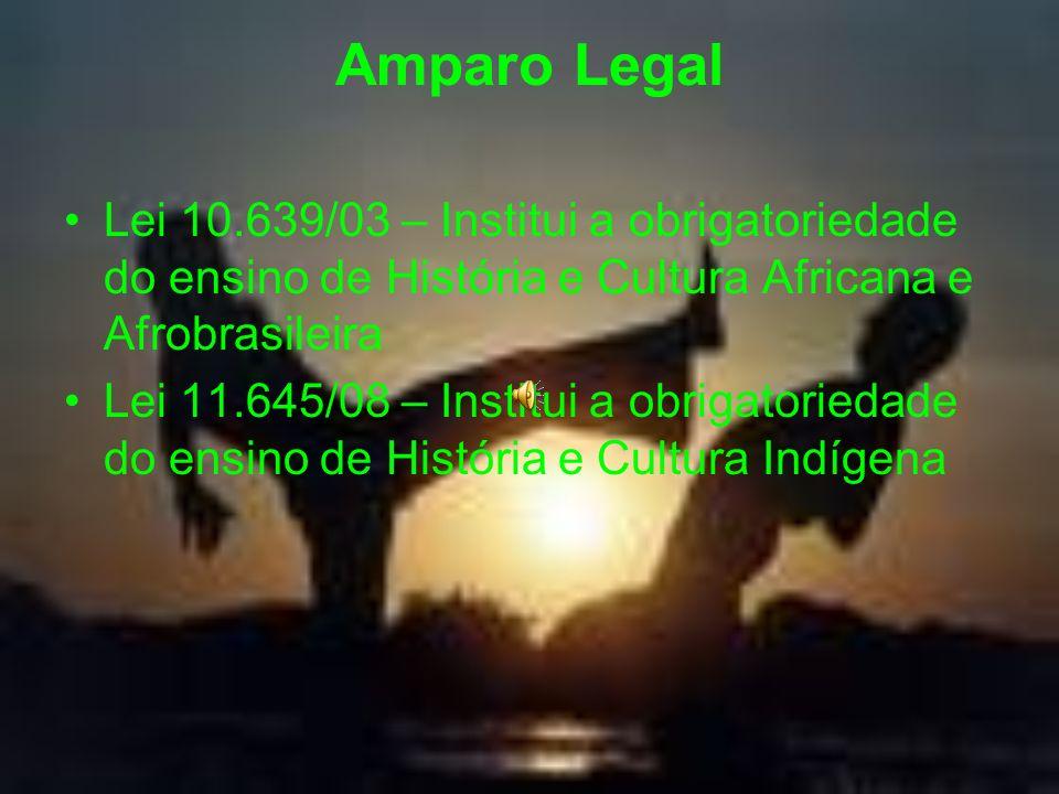 Amparo Legal Lei 10.639/03 – Institui a obrigatoriedade do ensino de História e Cultura Africana e Afrobrasileira Lei 11.645/08 – Institui a obrigator