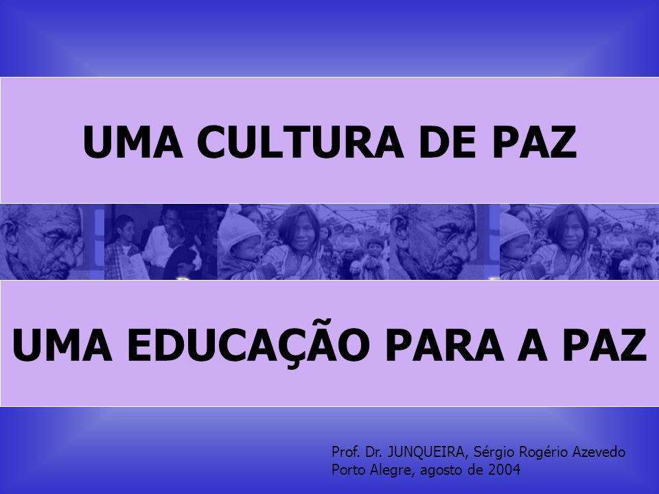 Prof. Dr. JUNQUEIRA, Sérgio Rogério Azevedo Porto Alegre, agosto de 2004 UMA CULTURA DE PAZ UMA EDUCAÇÃO PARA A PAZ