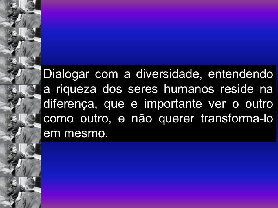 Dialogar com a diversidade, entendendo a riqueza dos seres humanos reside na diferença, que e importante ver o outro como outro, e não querer transfor