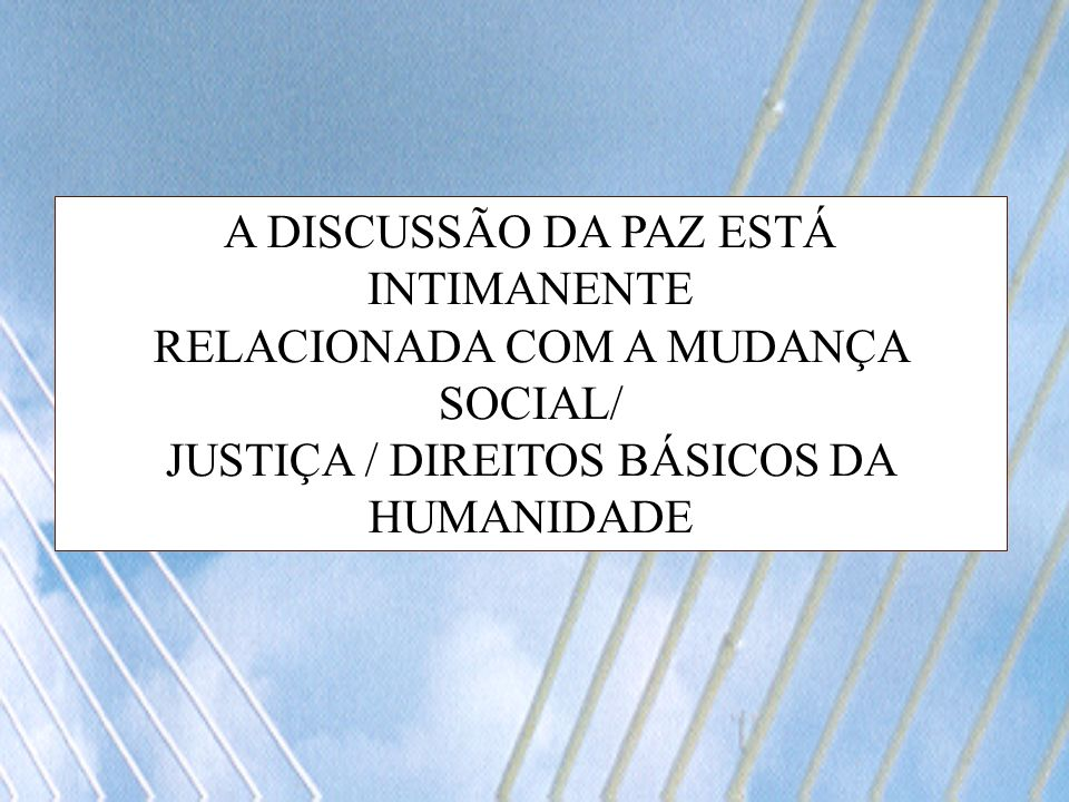 A DISCUSSÃO DA PAZ ESTÁ INTIMANENTE RELACIONADA COM A MUDANÇA SOCIAL/ JUSTIÇA / DIREITOS BÁSICOS DA HUMANIDADE
