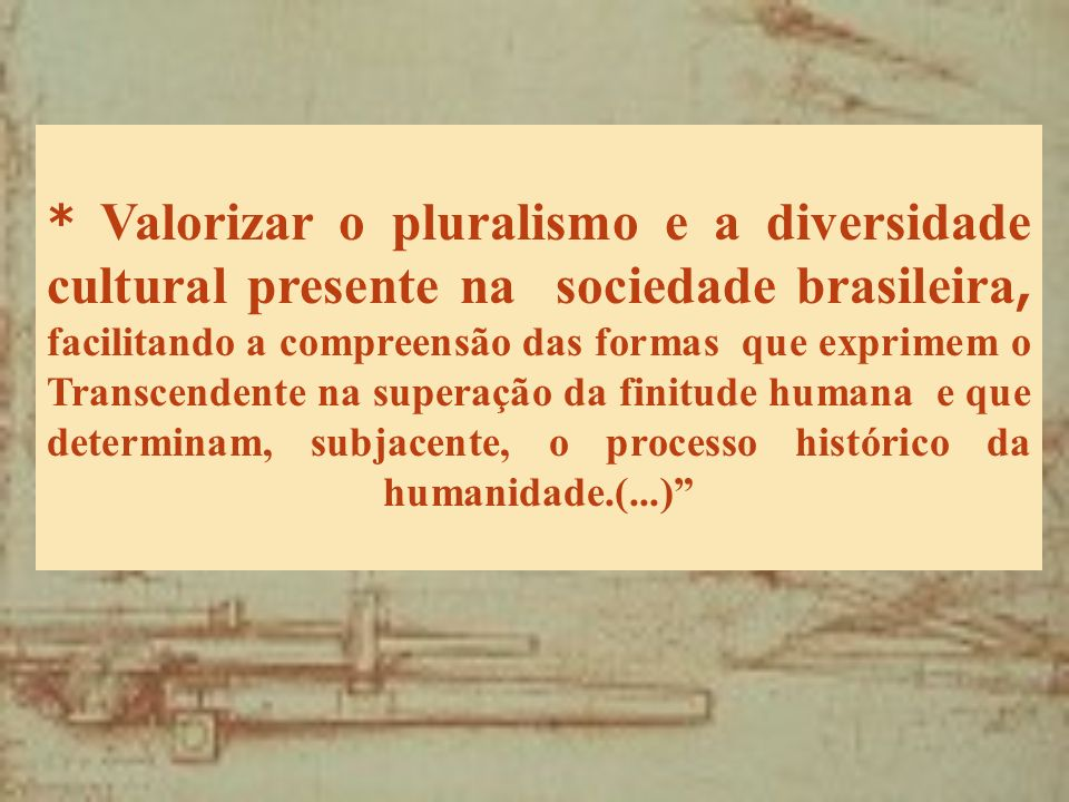 * Valorizar o pluralismo e a diversidade cultural presente na sociedade brasileira, facilitando a compreensão das formas que exprimem o Transcendente
