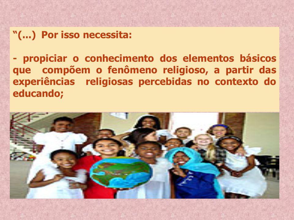 (...) Por isso necessita: - propiciar o conhecimento dos elementos básicos que compõem o fenômeno religioso, a partir das experiências religiosas perc