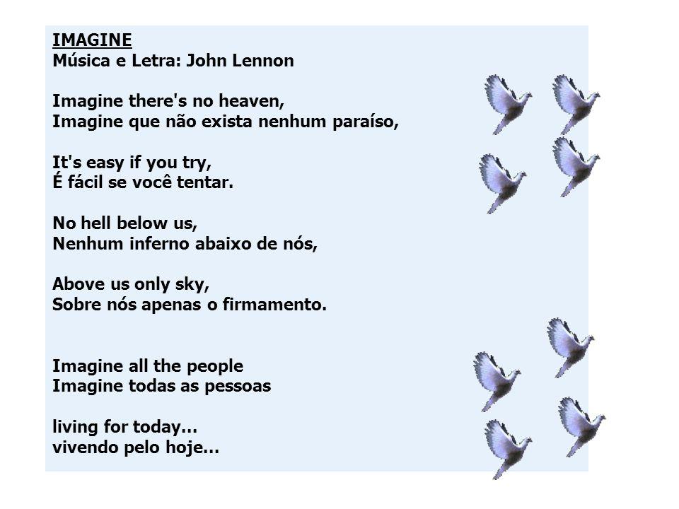 IMAGINE Música e Letra: John Lennon Imagine there's no heaven, Imagine que não exista nenhum paraíso, It's easy if you try, É fácil se você tentar. No