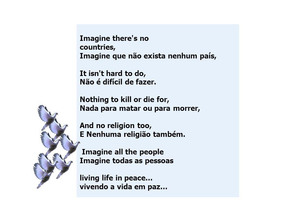 Imagine there's no countries, Imagine que não exista nenhum país, It isn't hard to do, Não é difícil de fazer. Nothing to kill or die for, Nada para m