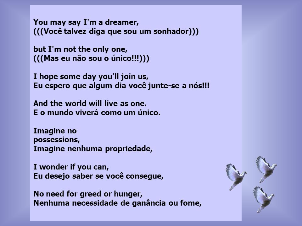 You may say I'm a dreamer, (((Você talvez diga que sou um sonhador))) but I'm not the only one, (((Mas eu não sou o único!!!))) I hope some day you'll