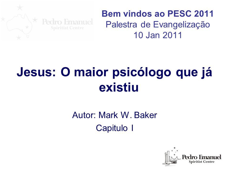 Bem vindos ao PESC 2011 Palestra de Evangelização 10 Jan 2011 Jesus: O maior psicólogo que já existiu Autor: Mark W. Baker Capitulo I