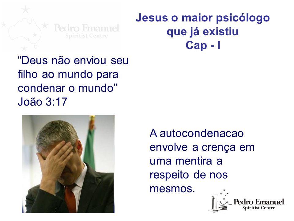Deus não enviou seu filho ao mundo para condenar o mundo João 3:17 Jesus o maior psicólogo que já existiu Cap - I A autocondenacao envolve a crença em