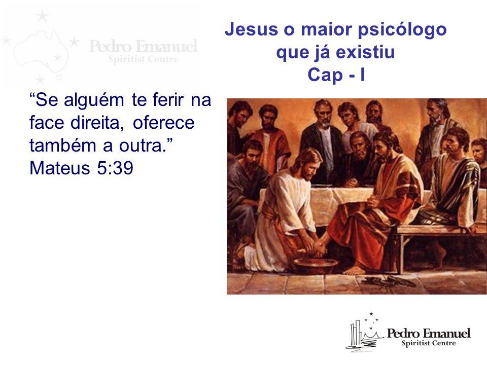 Se alguém te ferir na face direita, oferece também a outra. Mateus 5:39 Jesus o maior psicólogo que já existiu Cap - I