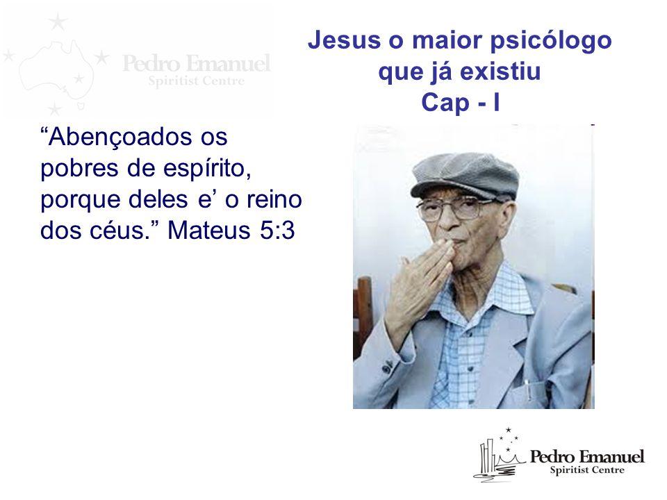Abençoados os pobres de espírito, porque deles e o reino dos céus. Mateus 5:3 Jesus o maior psicólogo que já existiu Cap - I