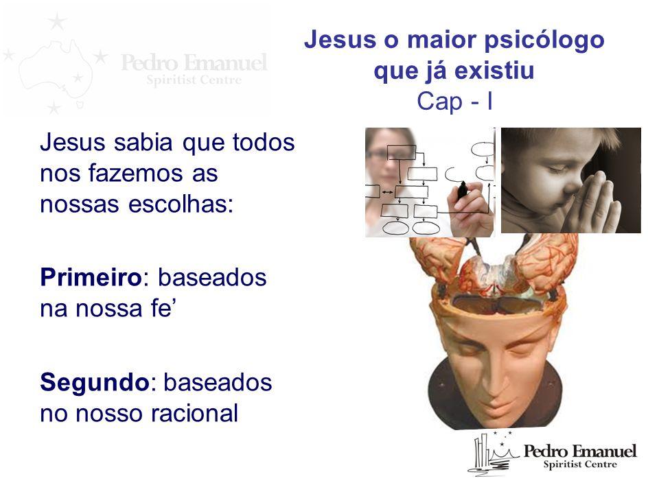 Jesus o maior psicólogo que já existiu Cap - I Jesus sabia que todos nos fazemos as nossas escolhas: Primeiro: baseados na nossa fe Segundo: baseados