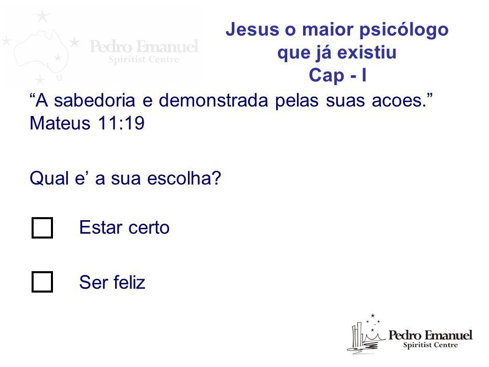 A sabedoria e demonstrada pelas suas acoes. Mateus 11:19 Qual e a sua escolha? Jesus o maior psicólogo que já existiu Cap - I Estar certo Ser feliz