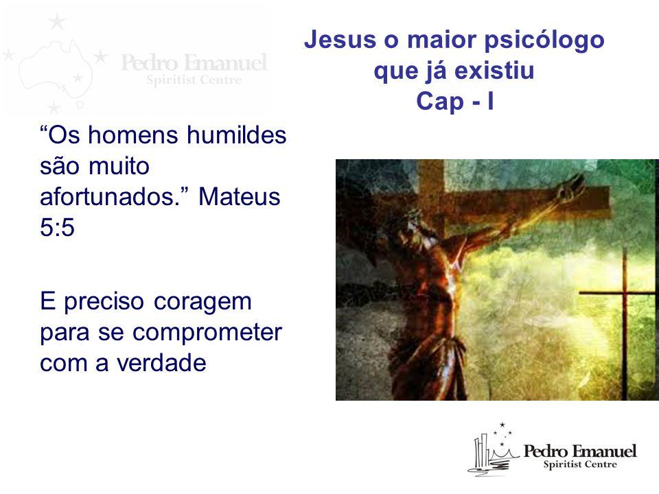 Os homens humildes são muito afortunados. Mateus 5:5 E preciso coragem para se comprometer com a verdade Jesus o maior psicólogo que já existiu Cap -