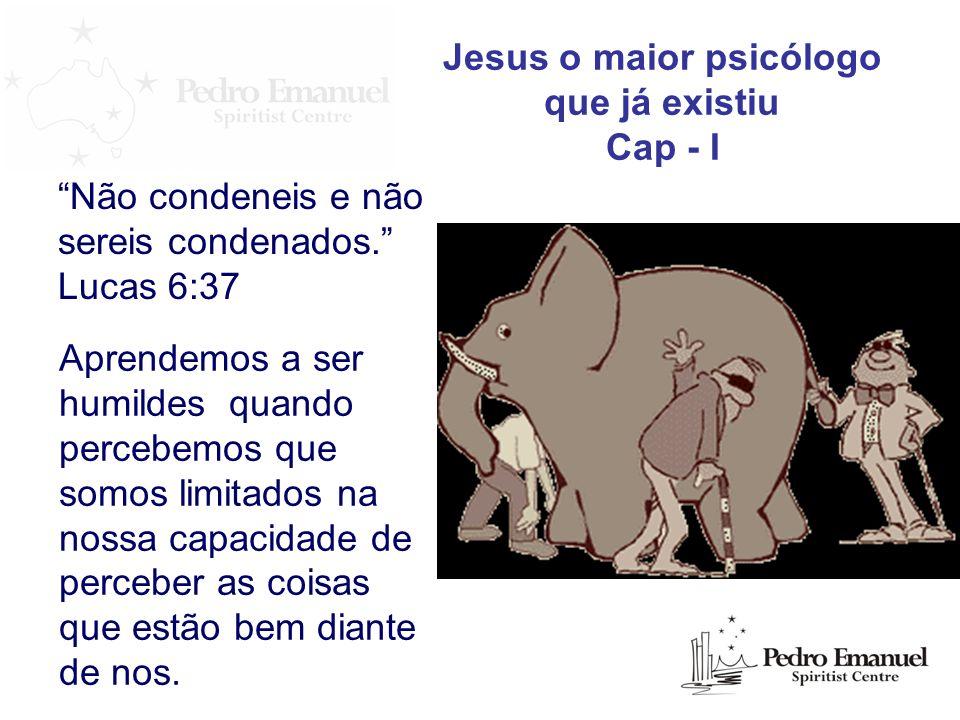 Não condeneis e não sereis condenados. Lucas 6:37 Jesus o maior psicólogo que já existiu Cap - I Aprendemos a ser humildes quando percebemos que somos