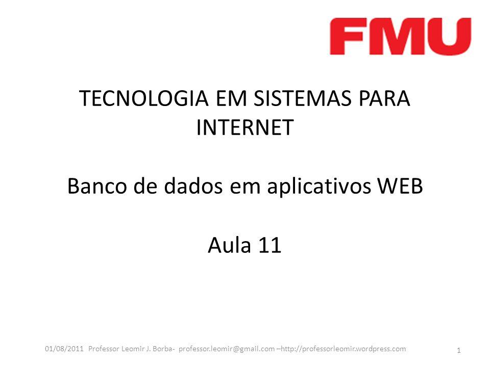 TECNOLOGIA EM SISTEMAS PARA INTERNET Banco de dados em aplicativos WEB Aula 11 1 01/08/2011 Professor Leomir J. Borba- professor.leomir@gmail.com –htt