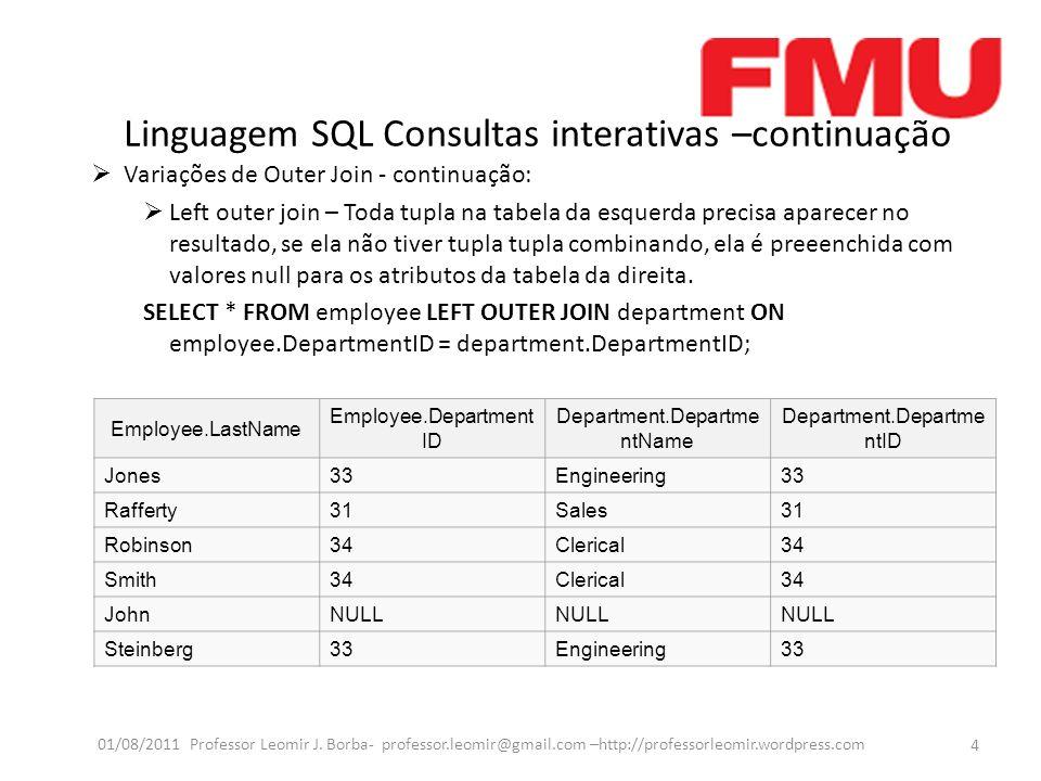 Linguagem SQL Consultas interativas –continuação Variações de Outer Join - continuação: Left outer join – Toda tupla na tabela da esquerda precisa aparecer no resultado, se ela não tiver tupla tupla combinando, ela é preeenchida com valores null para os atributos da tabela da direita.