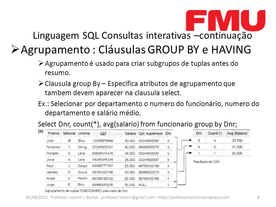 Linguagem SQL Consultas interativas –continuação Agrupamento : Cláusulas GROUP BY e HAVING Agrupamento é usado para criar subgrupos de tuplas antes do resumo.