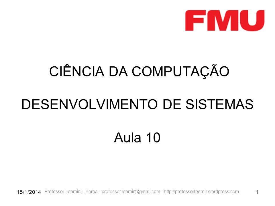 15/1/20141 CIÊNCIA DA COMPUTAÇÃO DESENVOLVIMENTO DE SISTEMAS Aula 10 Professor Leomir J. Borba- professor.leomir@gmail.com –http://professorleomir.wor