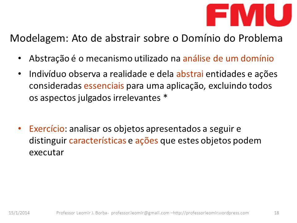 15/1/2014 Professor Leomir J. Borba- professor.leomir@gmail.com –http://professorleomir.wordpress.com18 Modelagem: Ato de abstrair sobre o Domínio do