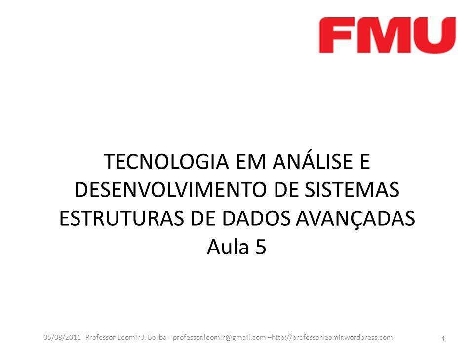 TECNOLOGIA EM ANÁLISE E DESENVOLVIMENTO DE SISTEMAS ESTRUTURAS DE DADOS AVANÇADAS Aula 5 1 05/08/2011 Professor Leomir J.