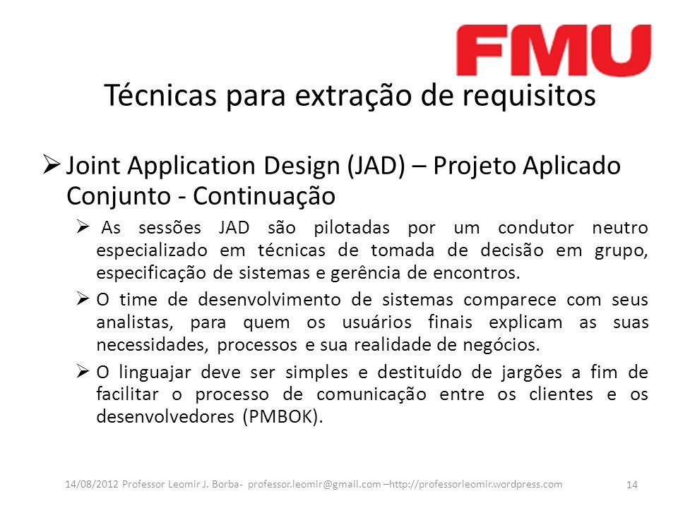 Técnicas para extração de requisitos Joint Application Design (JAD) – Projeto Aplicado Conjunto - Continuação As sessões JAD são pilotadas por um cond