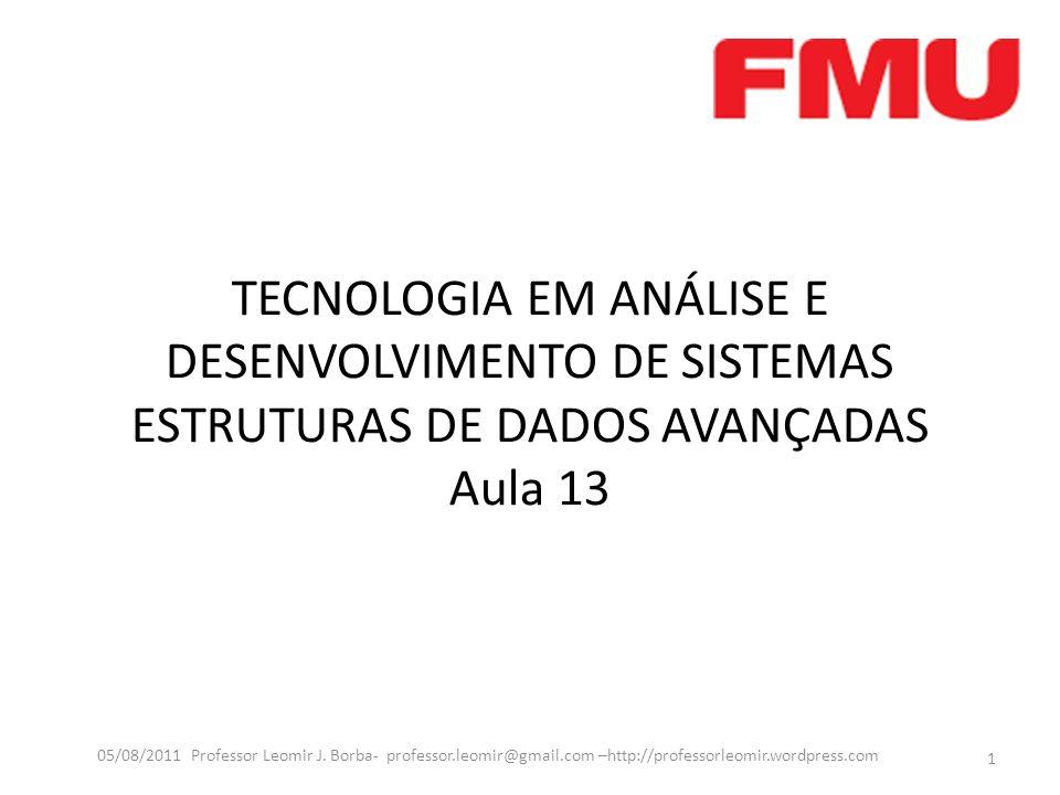 TECNOLOGIA EM ANÁLISE E DESENVOLVIMENTO DE SISTEMAS ESTRUTURAS DE DADOS AVANÇADAS Aula 13 1 05/08/2011 Professor Leomir J. Borba- professor.leomir@gma