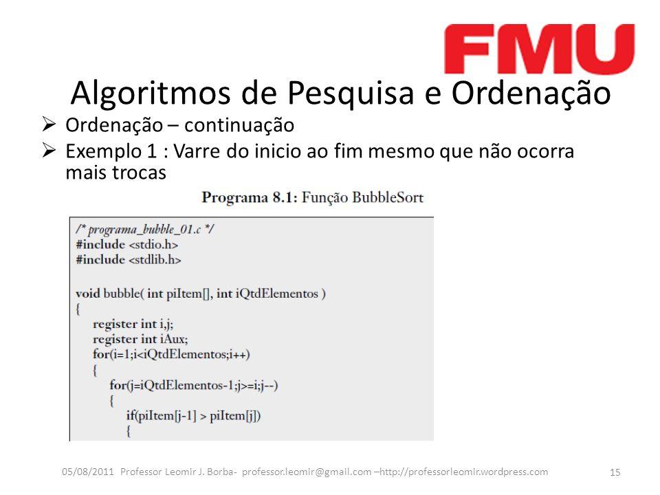 Algoritmos de Pesquisa e Ordenação Ordenação – continuação Exemplo 1 : Varre do inicio ao fim mesmo que não ocorra mais trocas 15 05/08/2011 Professor Leomir J.