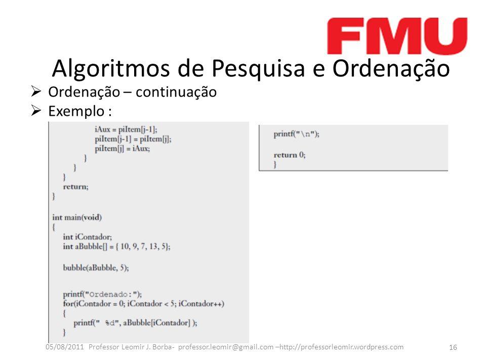 Algoritmos de Pesquisa e Ordenação Ordenação – continuação Exemplo : 16 05/08/2011 Professor Leomir J. Borba- professor.leomir@gmail.com –http://profe