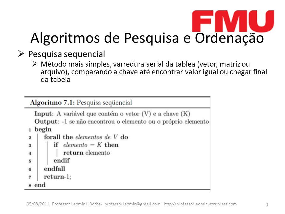 Algoritmos de Pesquisa e Ordenação Pesquisa sequencial Método mais simples, varredura serial da tablea (vetor, matriz ou arquivo), comparando a chave até encontrar valor igual ou chegar final da tabela 4 05/08/2011 Professor Leomir J.