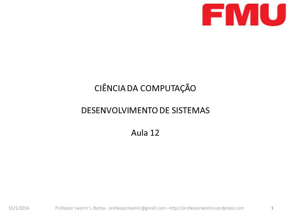 15/1/2014 Professor Leomir J. Borba- professor.leomir@gmail.com –http://professorleomir.wordpress.com1 CIÊNCIA DA COMPUTAÇÃO DESENVOLVIMENTO DE SISTEM
