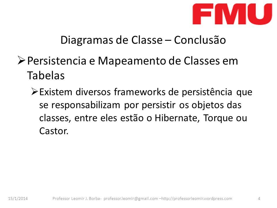 15/1/2014 Professor Leomir J. Borba- professor.leomir@gmail.com –http://professorleomir.wordpress.com4 Diagramas de Classe – Conclusão Persistencia e