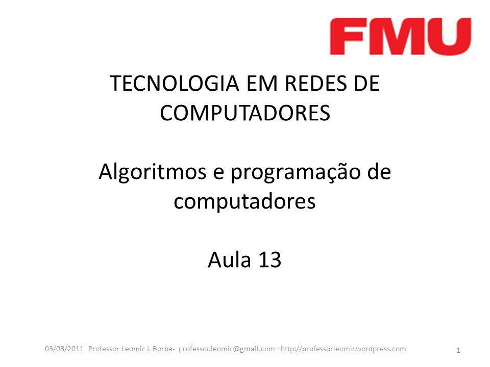 TECNOLOGIA EM REDES DE COMPUTADORES Algoritmos e programação de computadores Aula 13 1 03/08/2011 Professor Leomir J. Borba- professor.leomir@gmail.co