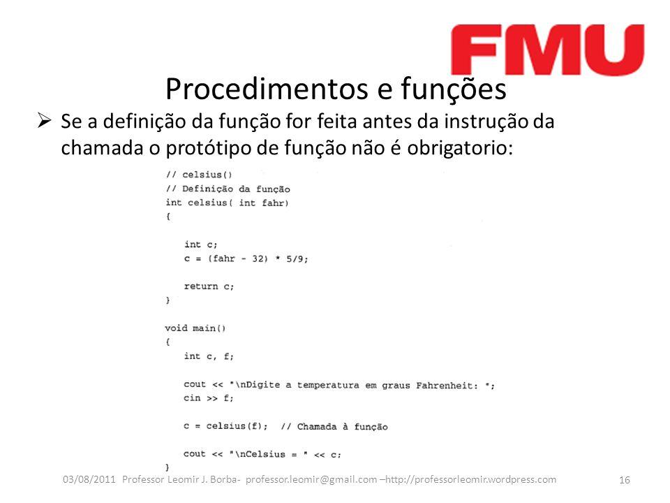 Procedimentos e funções Se a definição da função for feita antes da instrução da chamada o protótipo de função não é obrigatorio: 16 03/08/2011 Professor Leomir J.