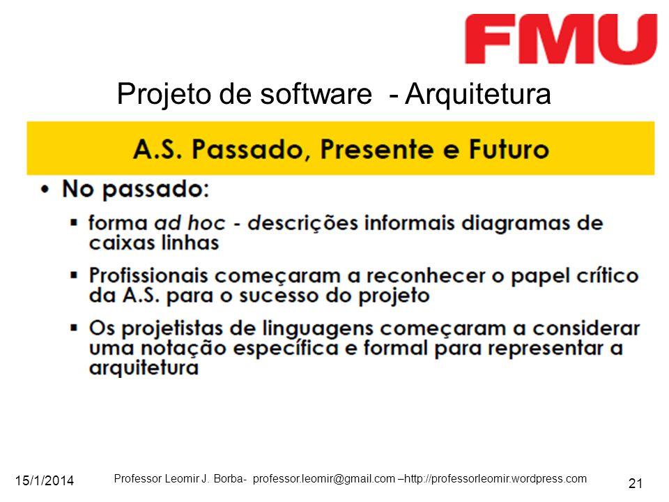 15/1/2014 Professor Leomir J. Borba- professor.leomir@gmail.com –http://professorleomir.wordpress.com 21 Projeto de software - Arquitetura