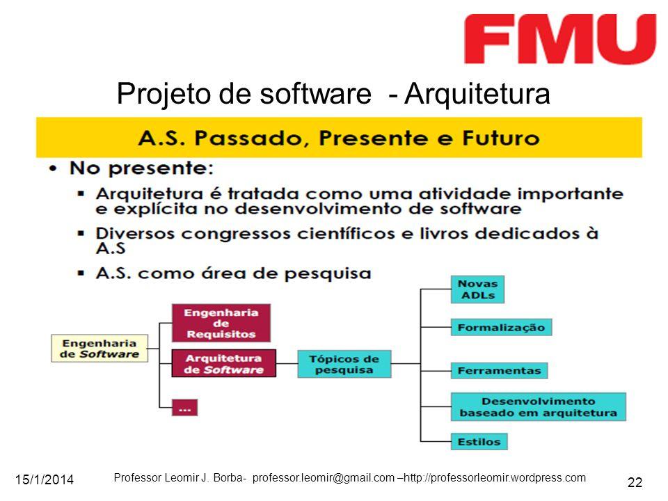 15/1/2014 Professor Leomir J. Borba- professor.leomir@gmail.com –http://professorleomir.wordpress.com 22 Projeto de software - Arquitetura