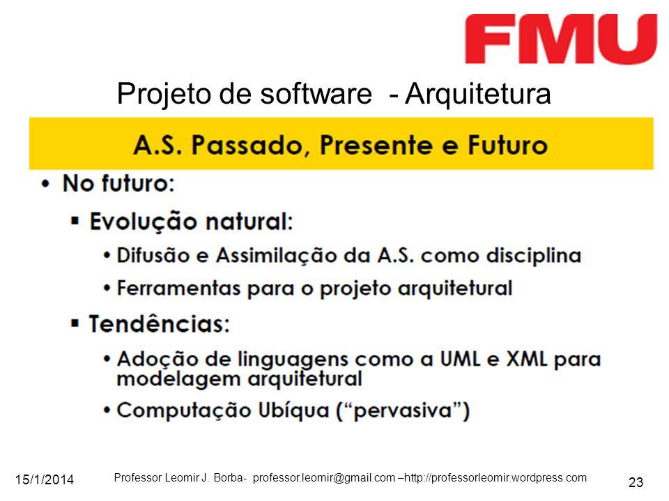 15/1/2014 Professor Leomir J. Borba- professor.leomir@gmail.com –http://professorleomir.wordpress.com 23 Projeto de software - Arquitetura