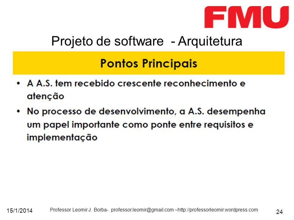 15/1/2014 Professor Leomir J. Borba- professor.leomir@gmail.com –http://professorleomir.wordpress.com 24 Projeto de software - Arquitetura