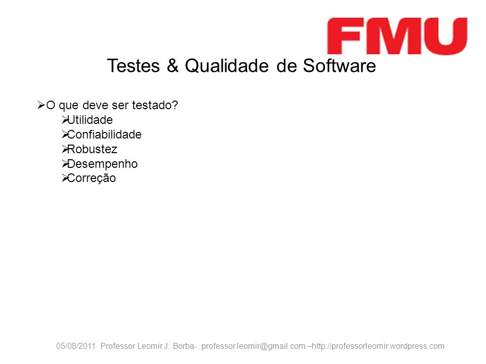 05/08/2011 Professor Leomir J. Borba- professor.leomir@gmail.com –http://professorleomir.wordpress.com O que deve ser testado? Utilidade Confiabilidad