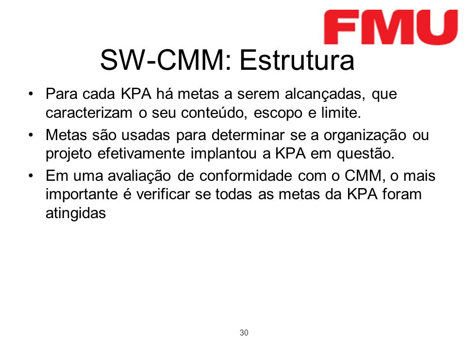 30 SW-CMM: Estrutura Para cada KPA há metas a serem alcançadas, que caracterizam o seu conteúdo, escopo e limite. Metas são usadas para determinar se